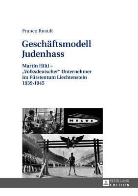 Geschaeftsmodell Judenhass: Martin Hilti -  volksdeutscher  Unternehmer Im Fuerstentum Liechtenstein 1939-1945