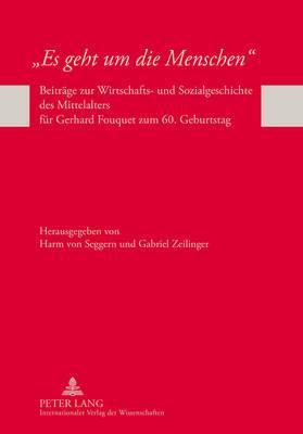 Es Geht Um Die Menschen: Beitraege Zur Wirtschafts- Und Sozialgeschichte Des Mittelalters Fuer Gerhard Fouquet Zum 60. Geburtstag