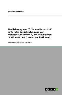 Realisierung Von 'Offenem Unterricht' Unter Der Berucksichtigung Von Veranderter Kindheit, Am Beispiel Von Stationslernen (Lernen an Stationen)