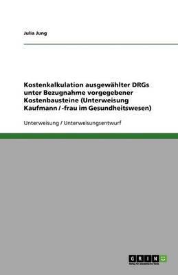 Kostenkalkulation Ausgewahlter Drgs Unter Bezugnahme Vorgegebener Kostenbausteine (Unterweisung Kaufmann / -Frau Im Gesundheitswesen)