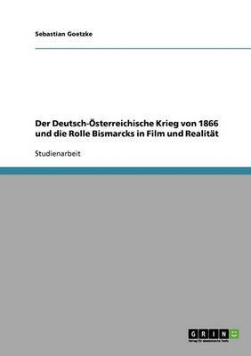 Der Deutsch-Osterreichische Krieg Von 1866 Und Die Rolle Bismarcks in Film Und Realitat