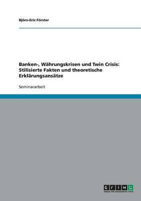 Banken-, Wahrungskrisen Und Twin Crisis: Stilisierte Fakten Und Theoretische Erklarungsansatze