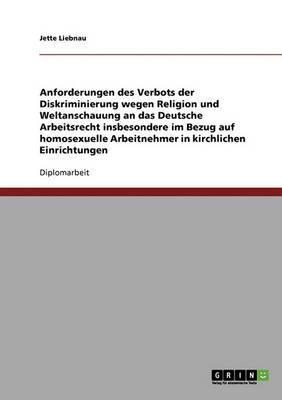 Homosexuelle Arbeitnehmer in Kirchlichen Einrichtungen. Anforderungen Des Verbots Der Diskriminierung an Das Deutsche Arbeitsrecht Fur Religion Und Weltanschauung
