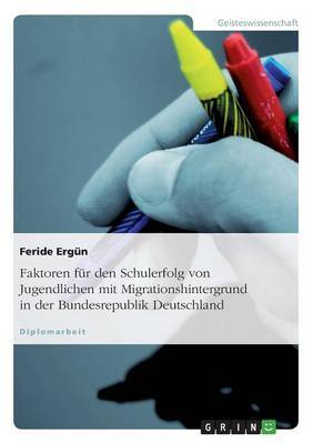 Faktoren Fur Den Schulerfolg Von Jugendlichen Mit Migrationshintergrund in Der Bundesrepublik Deutschland