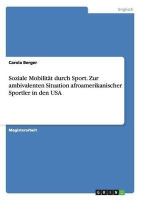 Soziale Mobilitat Durch Sport. Zur Ambivalenten Situation Afroamerikanischer Sportler in Den USA