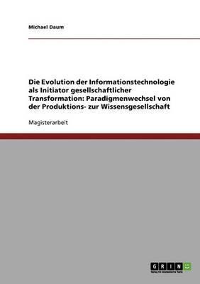 Die Evolution Der Informationstechnologie ALS Initiator Gesellschaftlicher Transformation: Paradigmenwechsel Von Der Produktions- Zur Wissensgesellschaft