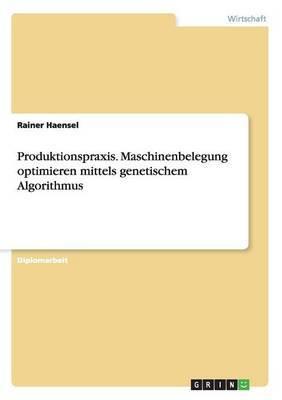 Produktionspraxis. Maschinenbelegung Optimieren Mittels Genetischem Algorithmus