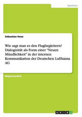 Wie Sagt Man Es Den Flugbegleitern? Dialogizitat ALS Form Einer  Neuen Mundlichkeit  in Der Internen Kommunikation Der Deutschen Lufthansa AG