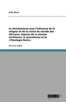 Le Christianisme Sous L'Influence de La Religion Et de La Vision Du Monde Des Africains. Aspects de La Mission Chretienne, Le Syncretisme Et La Theologie Noire