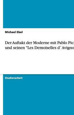 Der Auftakt Der Moderne Mit Pablo Picasso Und Seinen Les Demoiselles Davignon
