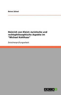 Heinrich Von Kleist: Juristische Und Rechtsphilosophische Aspekte Im Michael Kohlhaas