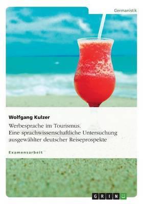 Werbesprache Im Tourismus. Eine Sprachwissenschaftliche Untersuchung Ausgewahlter Deutscher Reiseprospekte