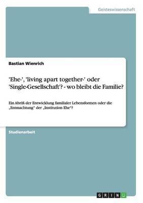 'Ehe-', 'Living Apart Together-' Oder 'Single-Gesellschaft'? - Wo Bleibt Die Familie?