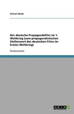Der Deutsche Propagandafilm Im 1. Weltkrieg (Zum Propagandistischen Stellenwert Des Deutschen Films Im Ersten Weltkrieg)