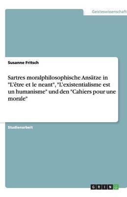 Sartres Moralphilosophische Ansatze in L'Etre Et Le Neant, L'Existentialisme Est Un Humanisme Und Den Cahiers Pour Une Morale
