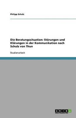 Die Beratungssituation. Storungen Und Klarungen in Der Kommunikation Nach Schulz Von Thun