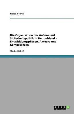 Die Organisation Der Aussen- Und Sicherheitspolitik in Deutschland - Entwicklungsphasen, Akteure Und Kompetenzen