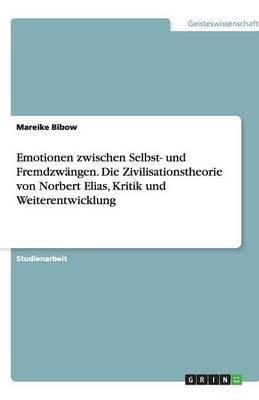 Emotionen Zwischen Selbst- Und Fremdzwangen. Die Zivilisationstheorie Von Norbert Elias, Kritik Und Weiterentwicklung