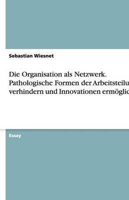 Die Organisation ALS Netzwerk. Pathologische Formen Der Arbeitsteilung Verhindern Und Innovationen Ermoglichen