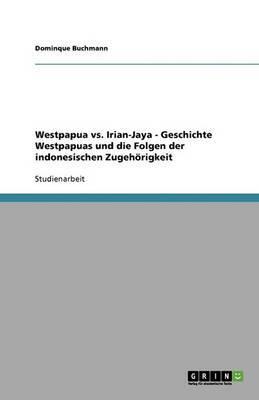 Westpapua vs. Irian-Jaya - Geschichte Westpapuas Und Die Folgen Der Indonesischen Zugehorigkeit