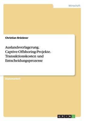 Auslandsverlagerung. Captive-Offshoring-Projekte. Transaktionskosten Und Entscheidungsprozesse
