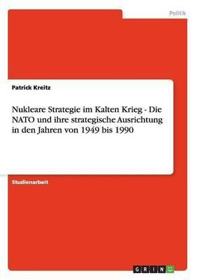 Nukleare Strategie Im Kalten Krieg - Die NATO Und Ihre Strategische Ausrichtung in Den Jahren Von 1949 Bis 1990