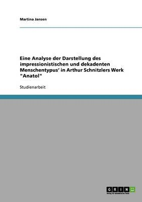 Eine Analyse Der Darstellung Des Impressionistischen Und Dekadenten Menschentypus' in Arthur Schnitzlers Werk Anatol
