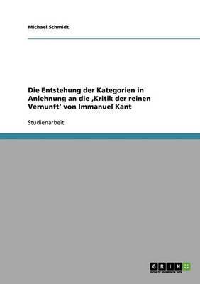 Die Entstehung Der Kategorien in Anlehnung an Die Kritik Der Reinen Vernunft' Von Immanuel Kant