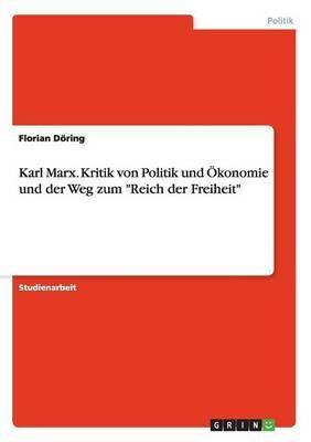 Karl Marx. Kritik Von Politik Und Okonomie Und Der Weg Zum Reich Der Freiheit
