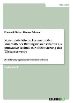 Konstruktivistische Lernmethoden Innerhalb Der Bildungswissenschaften ALS Innovative Technik Zur Effektivierung Des Wissenserwerbs
