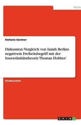 Diskussion: Vergleich Von Isaiah Berlins Negativem Freiheitsbegriff Mit Der Souveranitatstheorie Thomas Hobbes'