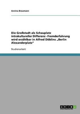 Die Grossstadt ALS Schauplatz Intrakultureller Differenz - Fremderfahrung Wird Erzahlbar in Alfred Doblins Berlin Alexanderplatz