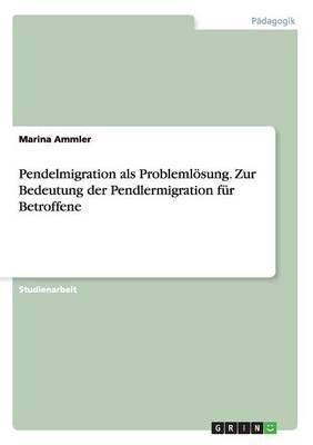 Pendelmigration ALS Problemlosung. Zur Bedeutung Der Pendlermigration Fur Betroffene