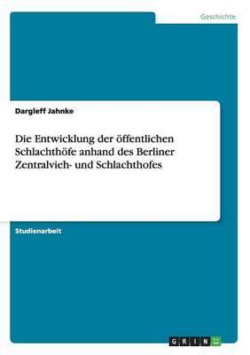 Die Entwicklung Der Offentlichen Schlachthofe Anhand Des Berliner Zentralvieh- Und Schlachthofes