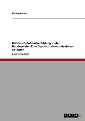 Historisch-Politische Bildung in Der Bundeswehr - Zum Geschichtsbewusstsein Von Soldaten