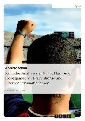 Kritische Analyse Der Fuballfan- Und Hooliganszene. Praventions- Und Interventionsmanahmen