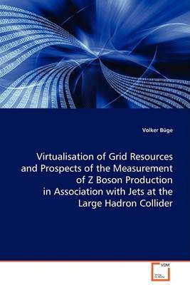 Virtualisation of Grid Resources and Prospects of the Measurement of Z Boson Production in Association with Jets at the Large Hadron Collider