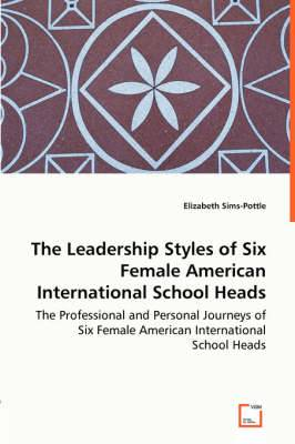 The Leadership Styles of Six Female American International School Heads - The Professional and Personal Journeys of Six Female American International