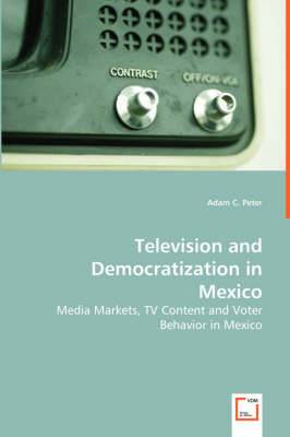 Television and Democratization in Mexico - Media Markets, TV Content and Voter Behavior in Mexico
