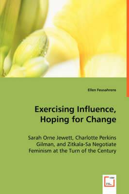 Exercising Influence, Hoping for Change: Sarah Orne Jewett, Charlotte Perkins Gilman, and Zitkala-Sa Negotiate Feminism at the Turn of the Century