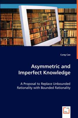 Asymmetric and Imperfect Knowledge: A Proposal to Replace Unbounded Rationality with Bounded Rationality