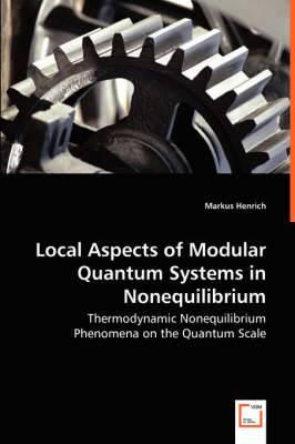 Local Aspects of Modular Quantum Systems in Nonequilibrium - Thermodynamic Nonequilibrium Phenomena on the Quantum Scale