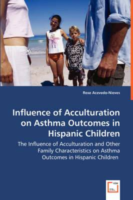 Influence of Acculturation on Asthma Outcomes in Hispanic Children - The Influence of Acculturation and Other Family Characteristics on Asthma Outcomes in Hispanic Children