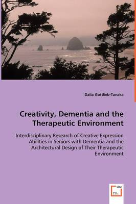 Creativity, Dementia and the Therapeutic Environment - Interdisciplinary Research of Creative Expression Abilities in Seniors with Dementia and the Architectural Design of Their Therapeutic Environment