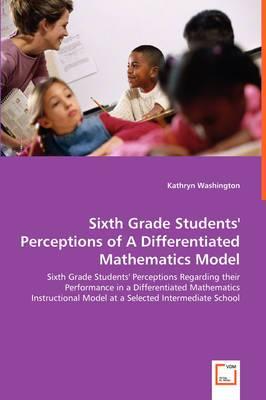 Sixth Grade Students' Perceptions of a Differentiated Mathematics Model - Sixth Grade Students' Perceptions Regarding Their Performance in a Differentiated Mathematics Instructional Model at a Selected Intermediate School
