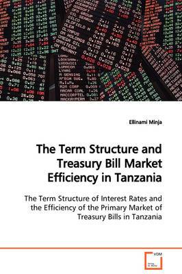 The Term Structure and Treasury Bill Market Efficiency in Tanzania the Term Structure of Interest Rates and the Efficiency of the Primary Market of Treasury Bills in Tanzania