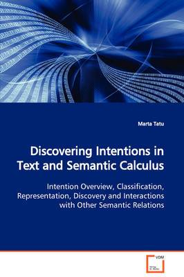 Discovering Intentions in Text and Semantic Calculus Intention Overview, Classification, Representation, Discovery and Interactions with Other Semantic Relations