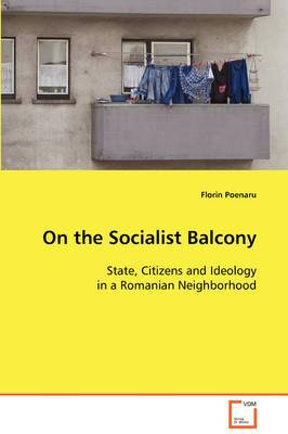 On the Socialist Balcony: State, Citizens and Ideology in a Romanian Neighborhood
