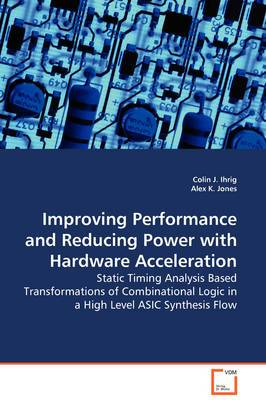 Improving Performance and Reducing Power with Hardware Acceleration - Static Timing Analysis Based Transformations of Combinational Logic in a High Level ASIC Synthesis Flow