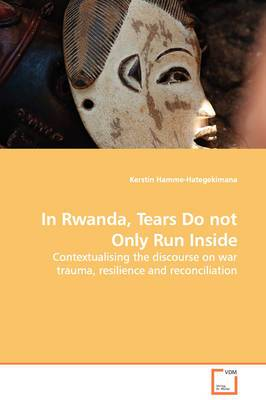 In Rwanda, Tears Do Not Only Run Inside - Contextualising the Discourse on War Trauma, Resilience and Reconciliation